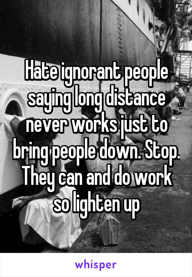 Hate ignorant people saying long distance never works just to bring people down. Stop. They can and do work so lighten up