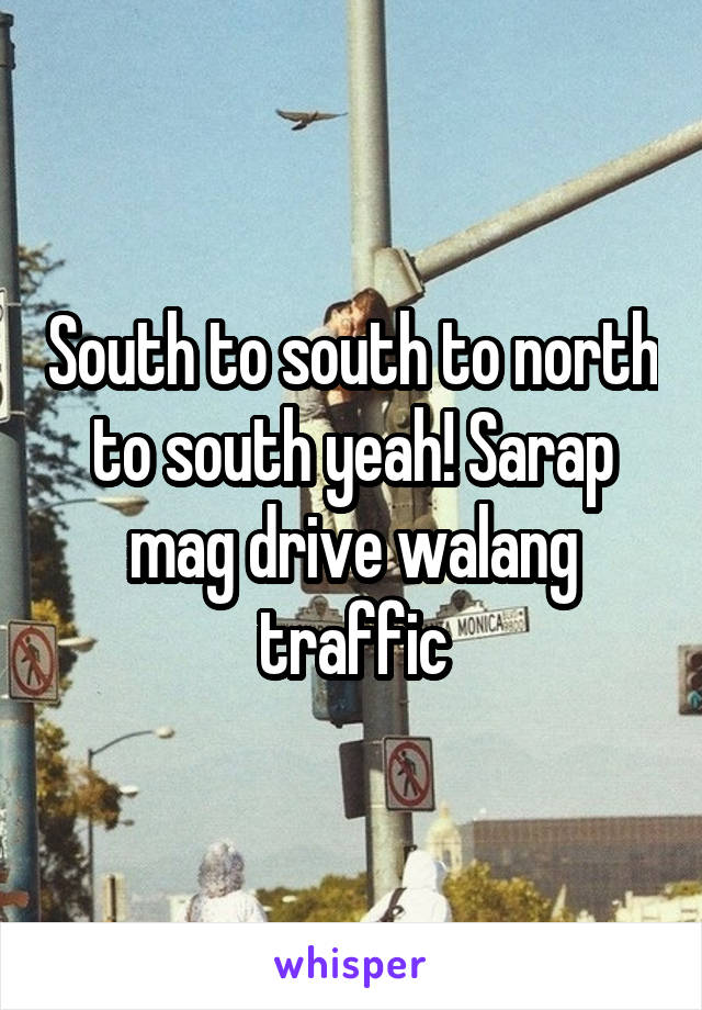 South to south to north to south yeah! Sarap mag drive walang traffic