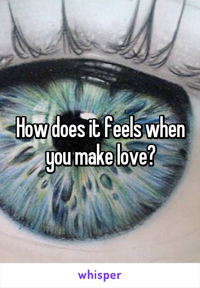 How does it feels when you make love?