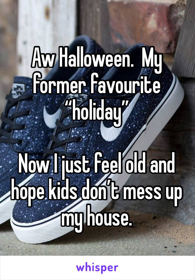 """Aw Halloween.  My former favourite """"holiday""""  Now I just feel old and hope kids don't mess up my house."""