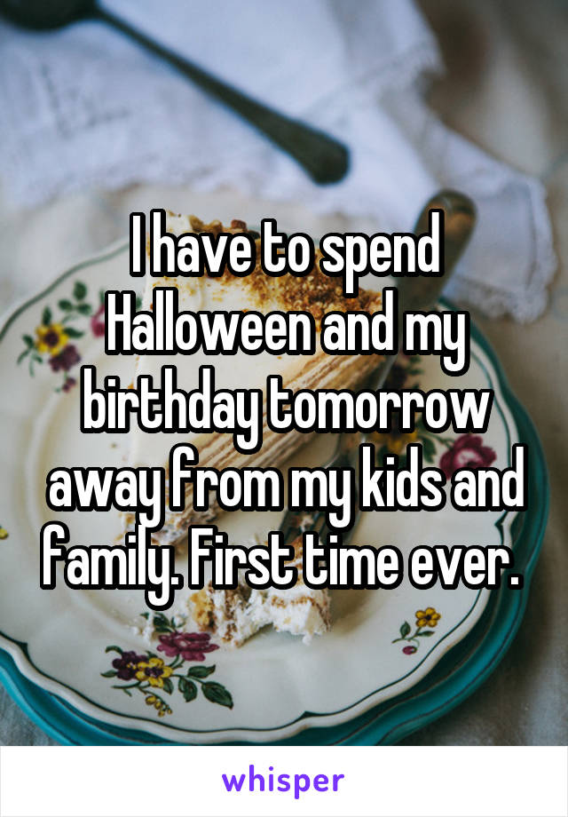 I have to spend Halloween and my birthday tomorrow away from my kids and family. First time ever.