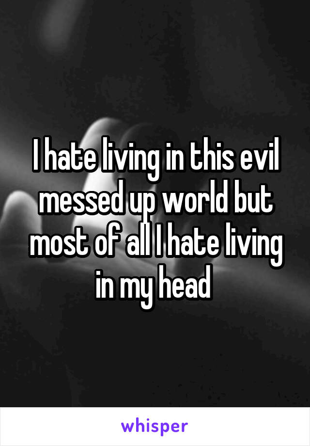 I hate living in this evil messed up world but most of all I hate living in my head