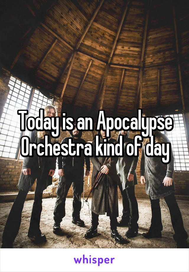 Today is an Apocalypse Orchestra kind of day