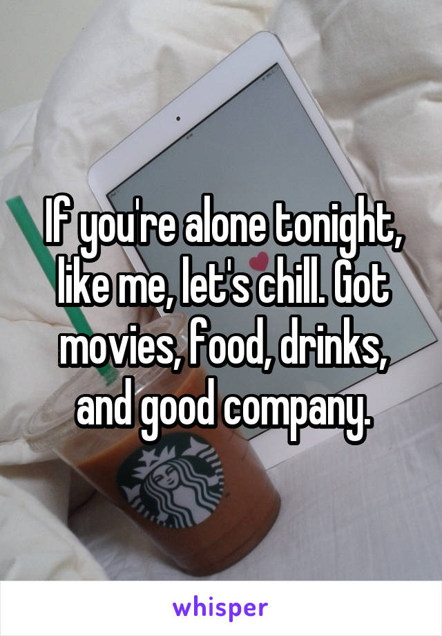 If you're alone tonight, like me, let's chill. Got movies, food, drinks, and good company.