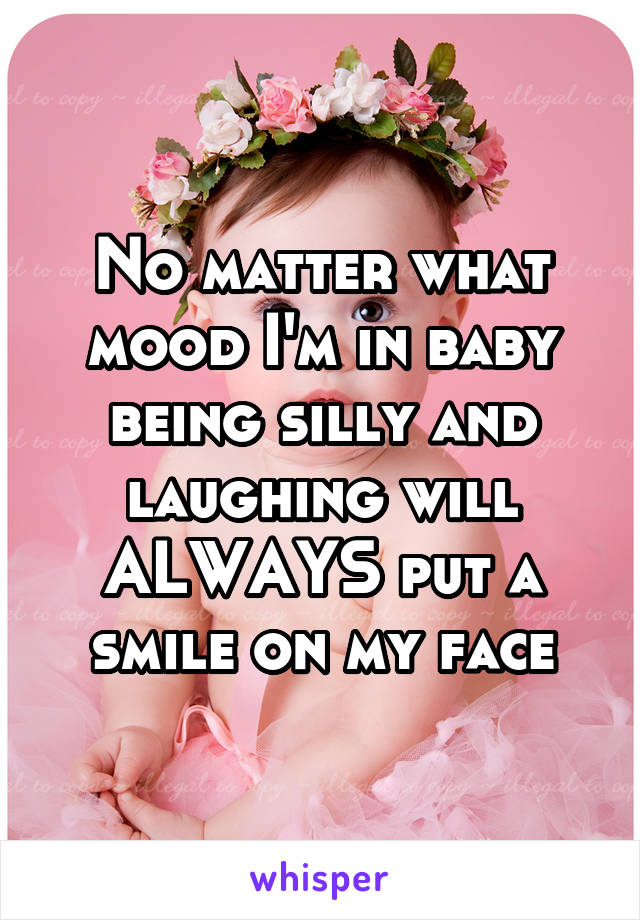 No matter what mood I'm in baby being silly and laughing will ALWAYS put a smile on my face