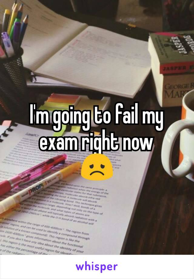 I'm going to fail my exam right now 😞