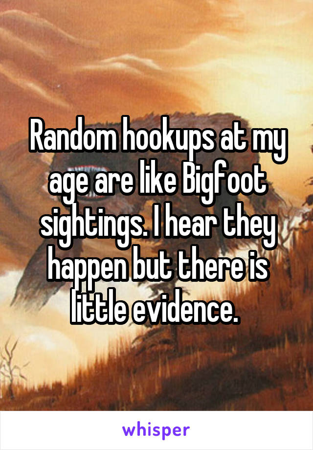 Random hookups at my age are like Bigfoot sightings. I hear they happen but there is little evidence.
