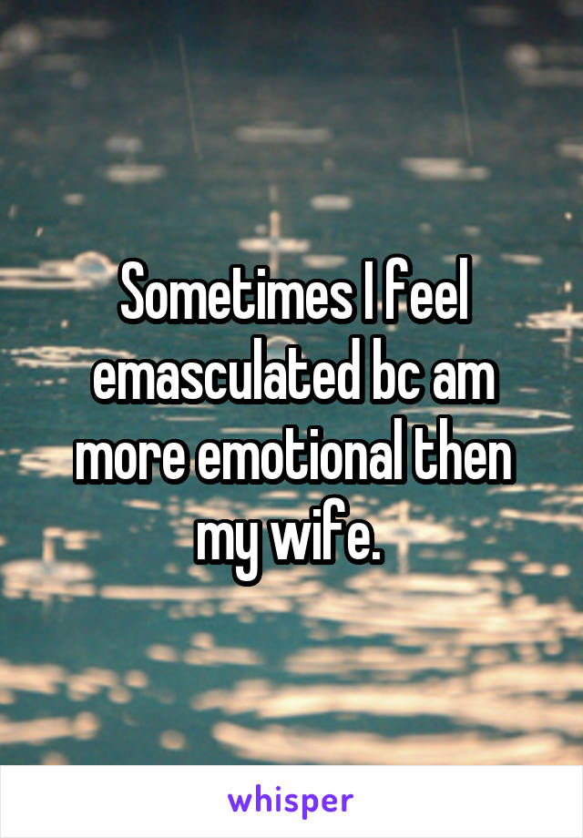 Sometimes I feel emasculated bc am more emotional then my wife.