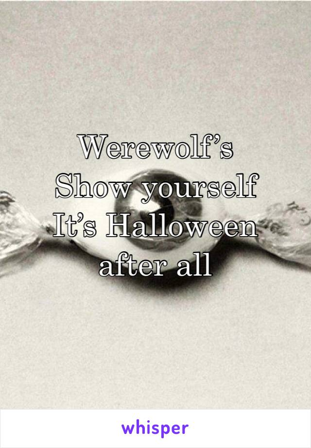 Werewolf's  Show yourself It's Halloween after all