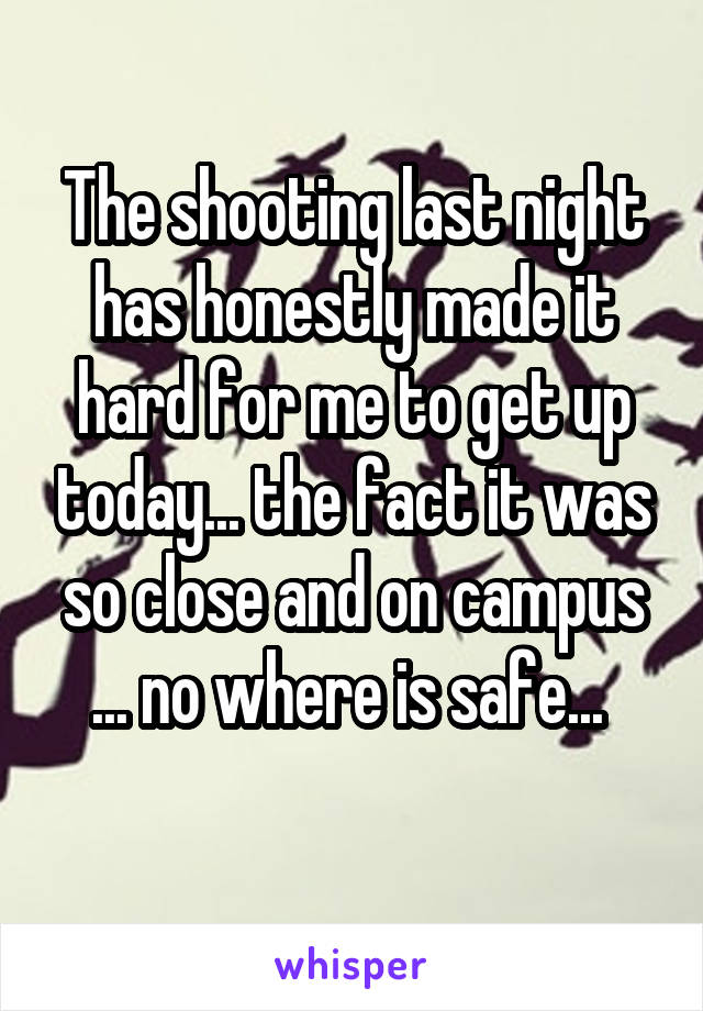The shooting last night has honestly made it hard for me to get up today... the fact it was so close and on campus ... no where is safe...