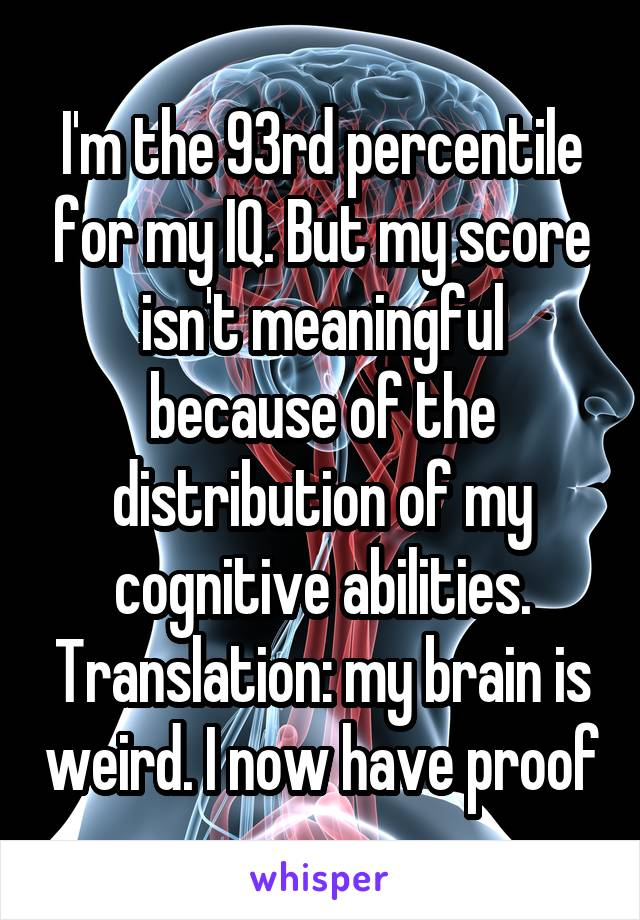 I'm the 93rd percentile for my IQ. But my score isn't meaningful because of the distribution of my cognitive abilities. Translation: my brain is weird. I now have proof