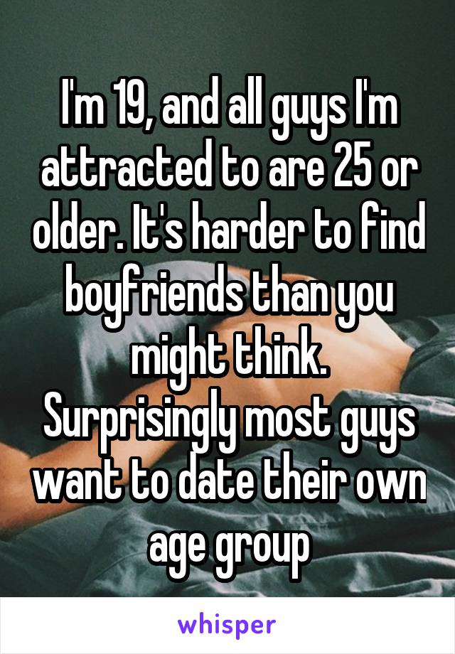 I'm 19, and all guys I'm attracted to are 25 or older. It's harder to find boyfriends than you might think. Surprisingly most guys want to date their own age group