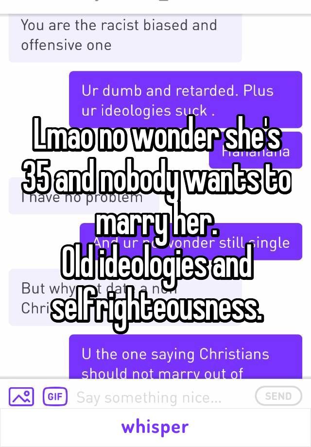 Lmao no wonder she's 35 and nobody wants to marry her. Old ideologies and selfrighteousness.