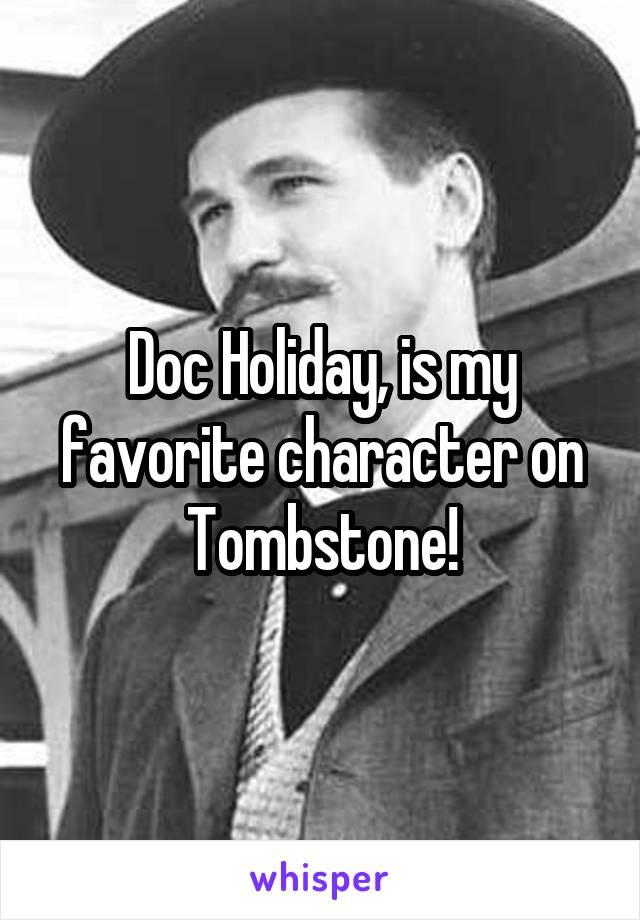 Doc Holiday, is my favorite character on Tombstone!