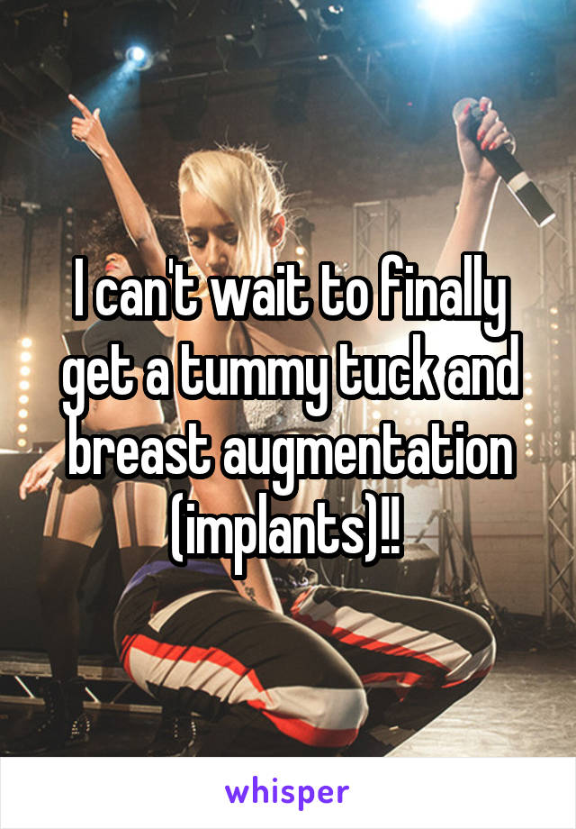 I can't wait to finally get a tummy tuck and breast augmentation (implants)!!