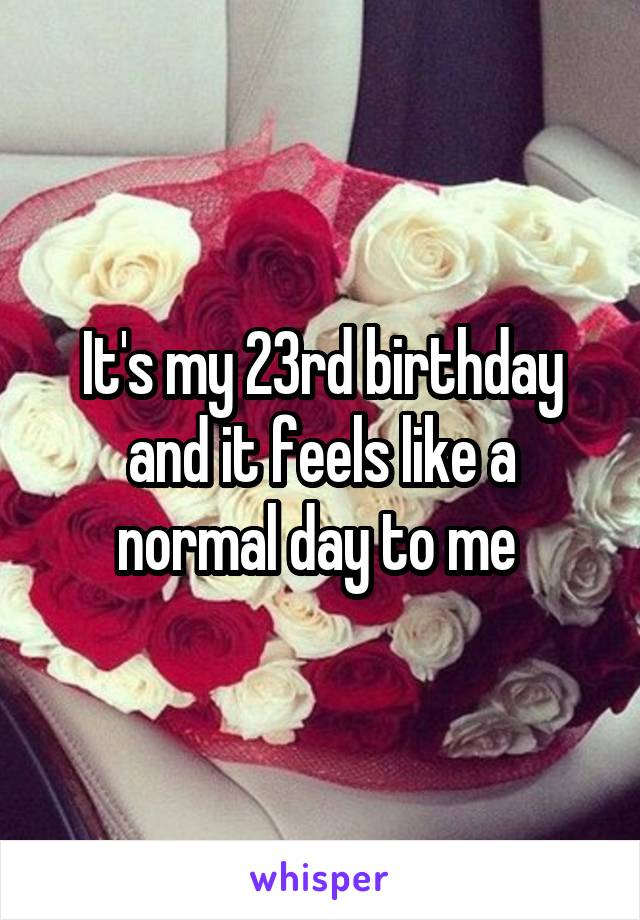 It's my 23rd birthday and it feels like a normal day to me