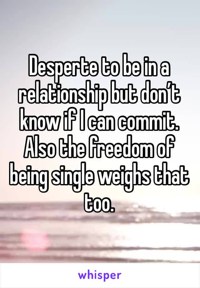 Desperte to be in a relationship but don't know if I can commit. Also the freedom of being single weighs that too.