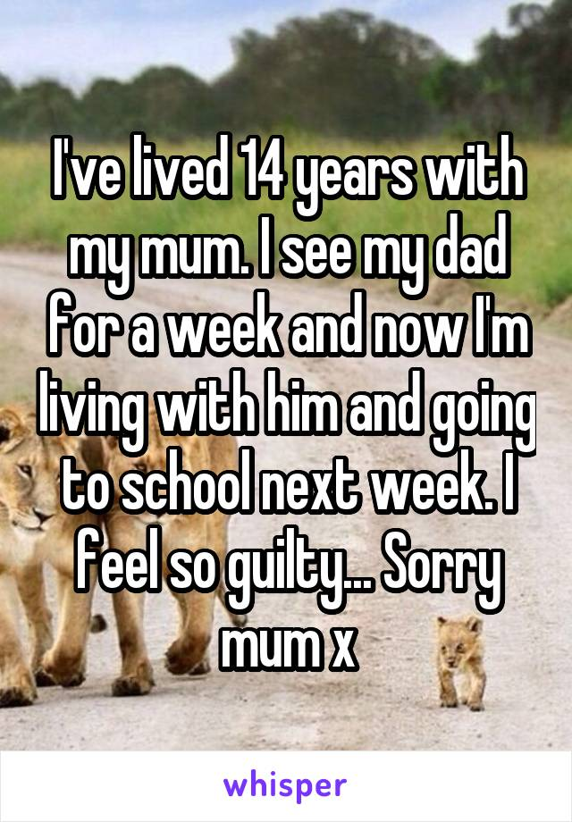 I've lived 14 years with my mum. I see my dad for a week and now I'm living with him and going to school next week. I feel so guilty... Sorry mum x