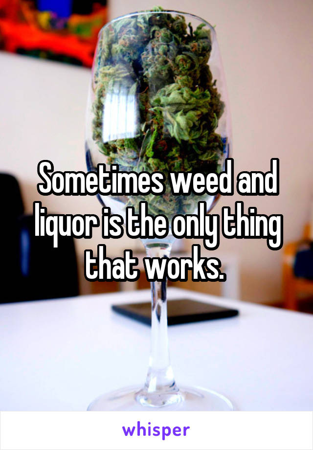 Sometimes weed and liquor is the only thing that works.