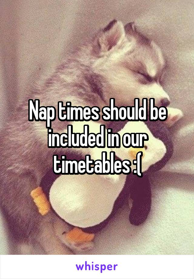 Nap times should be included in our timetables :(