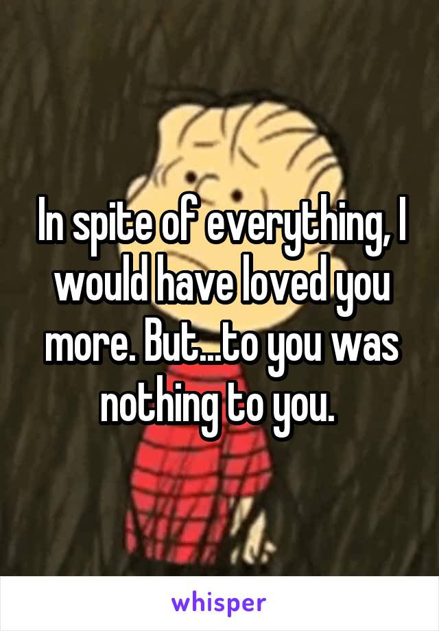In spite of everything, I would have loved you more. But...to you was nothing to you.