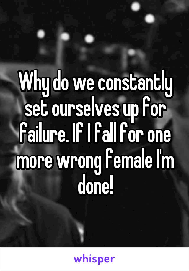 Why do we constantly set ourselves up for failure. If I fall for one more wrong female I'm done!