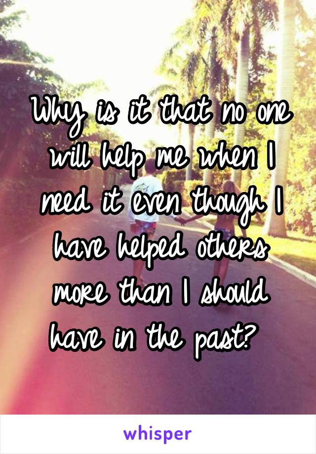 Why is it that no one will help me when I need it even though I have helped others more than I should have in the past?