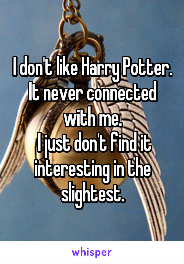 I don't like Harry Potter. It never connected with me.  I just don't find it interesting in the slightest.