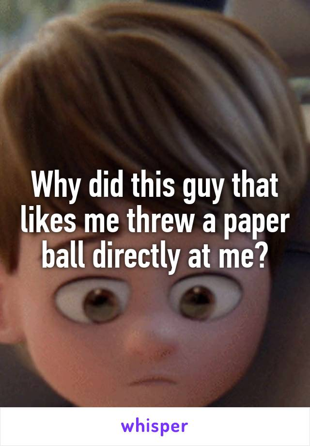 Why did this guy that likes me threw a paper ball directly at me?