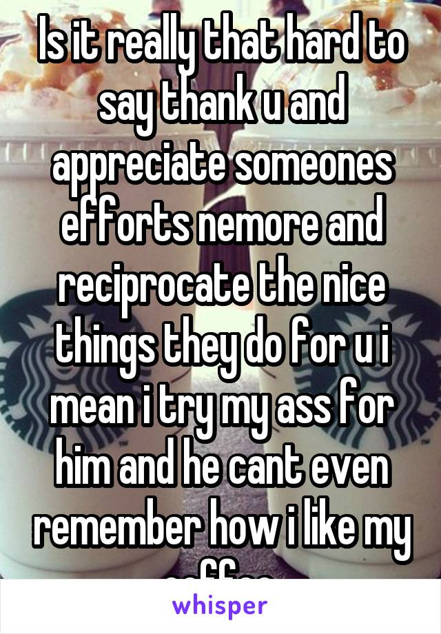 Is it really that hard to say thank u and appreciate someones efforts nemore and reciprocate the nice things they do for u i mean i try my ass for him and he cant even remember how i like my coffee