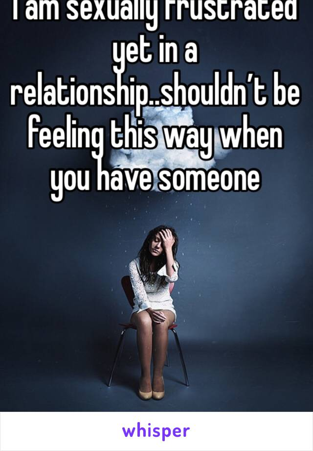 I am sexually frustrated yet in a relationship..shouldn't be  feeling this way when you have someone
