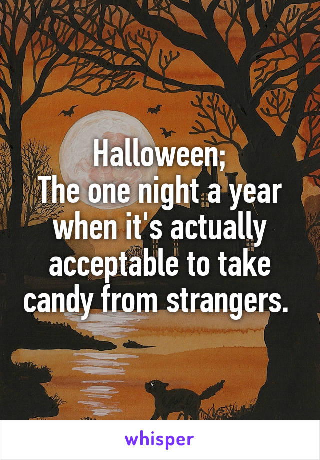 Halloween; The one night a year when it's actually acceptable to take candy from strangers.