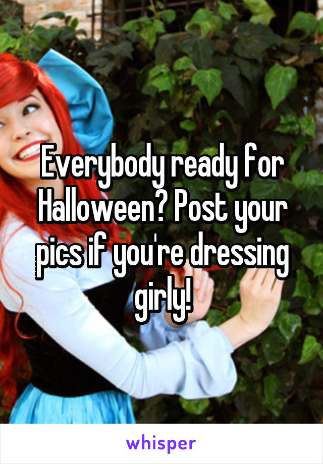Everybody ready for Halloween? Post your pics if you're dressing girly!