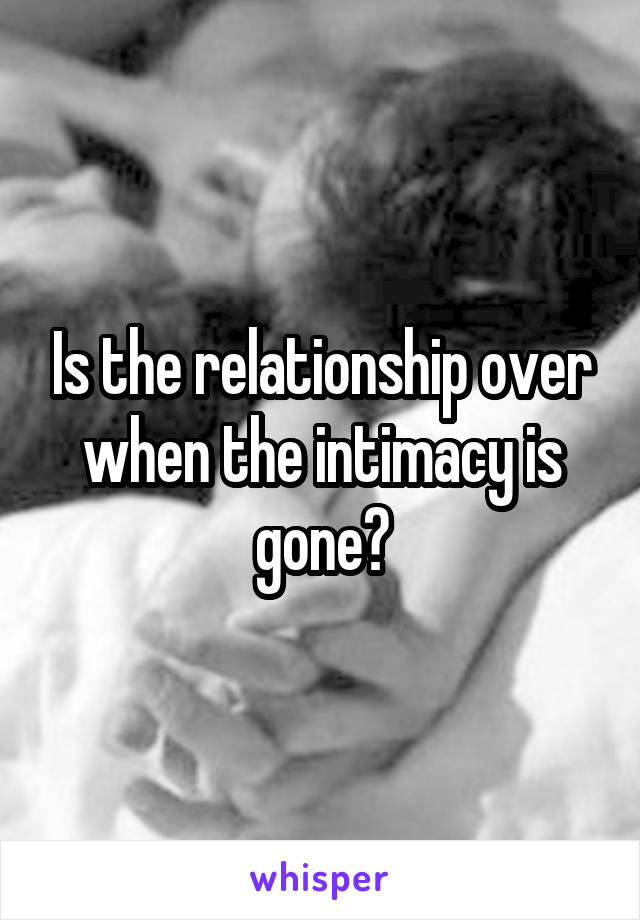 Is the relationship over when the intimacy is gone?