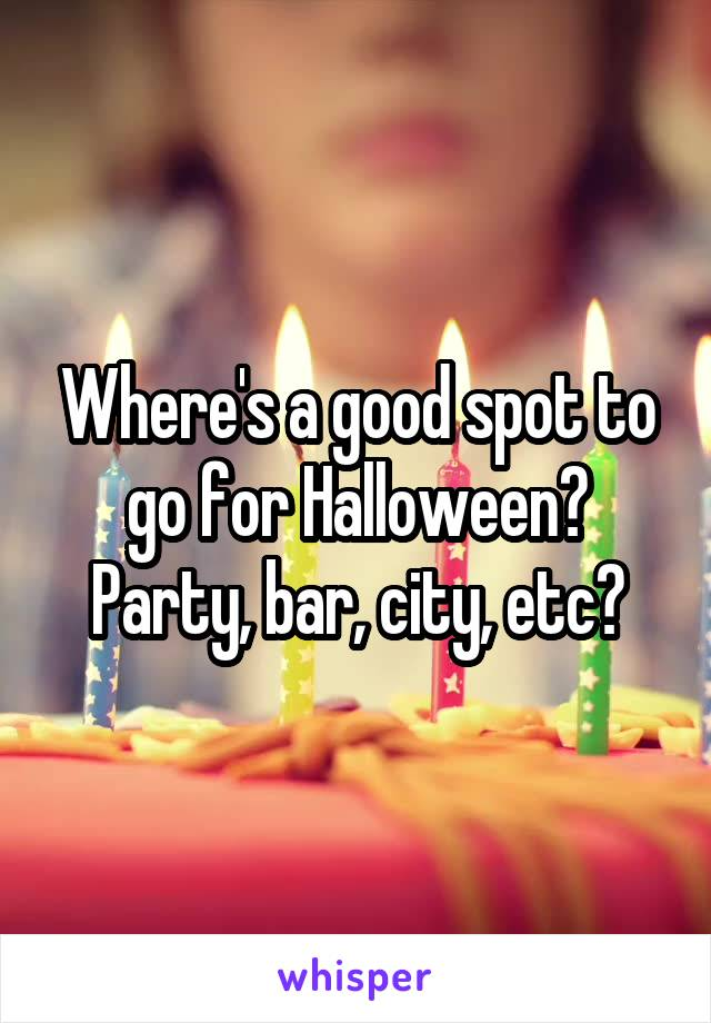 Where's a good spot to go for Halloween? Party, bar, city, etc?