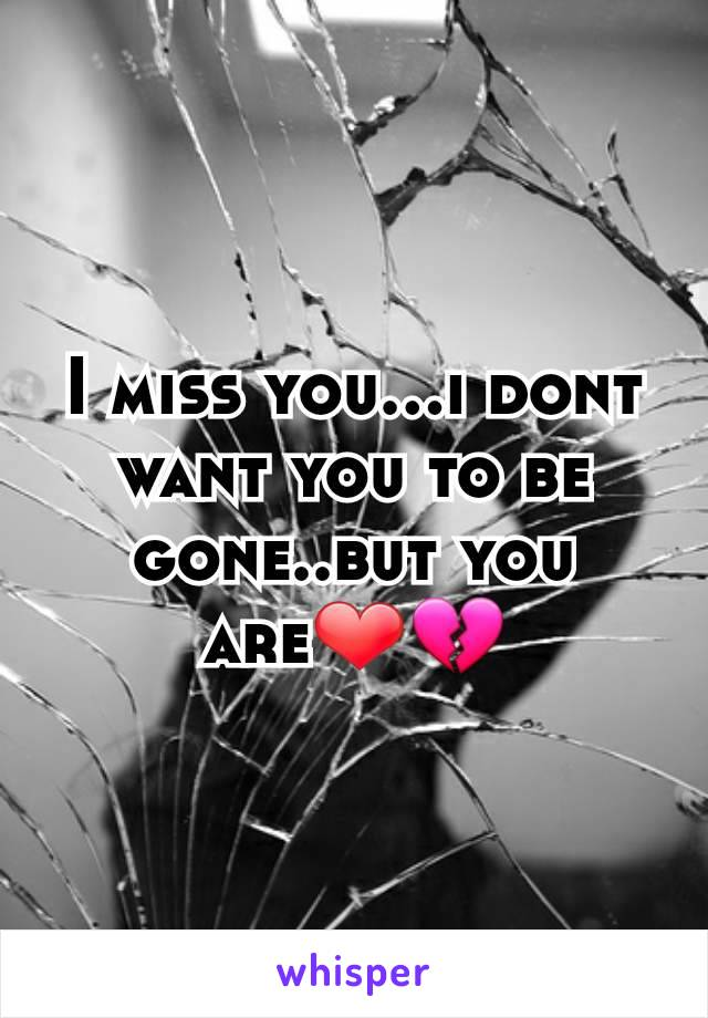 I miss you...i dont want you to be gone..but you are❤💔