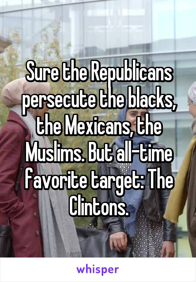 Sure the Republicans persecute the blacks, the Mexicans, the Muslims. But all-time favorite target: The Clintons.