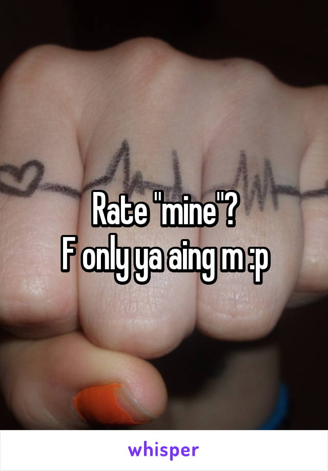 """Rate """"mine""""? F only ya aing m :p"""