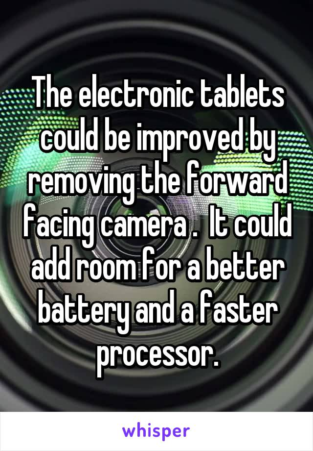The electronic tablets could be improved by removing the forward facing camera .  It could add room for a better battery and a faster processor.