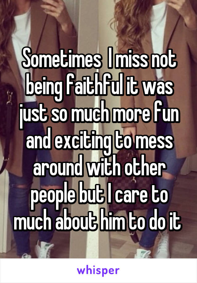 Sometimes  I miss not being faithful it was just so much more fun and exciting to mess around with other people but I care to much about him to do it