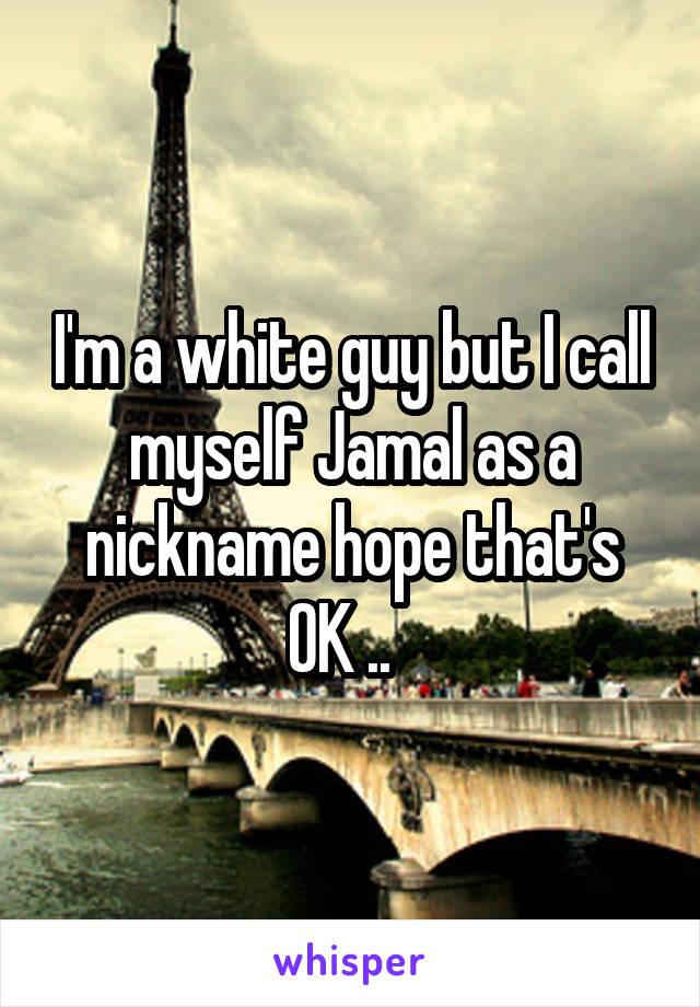 I'm a white guy but I call myself Jamal as a nickname hope that's OK ..