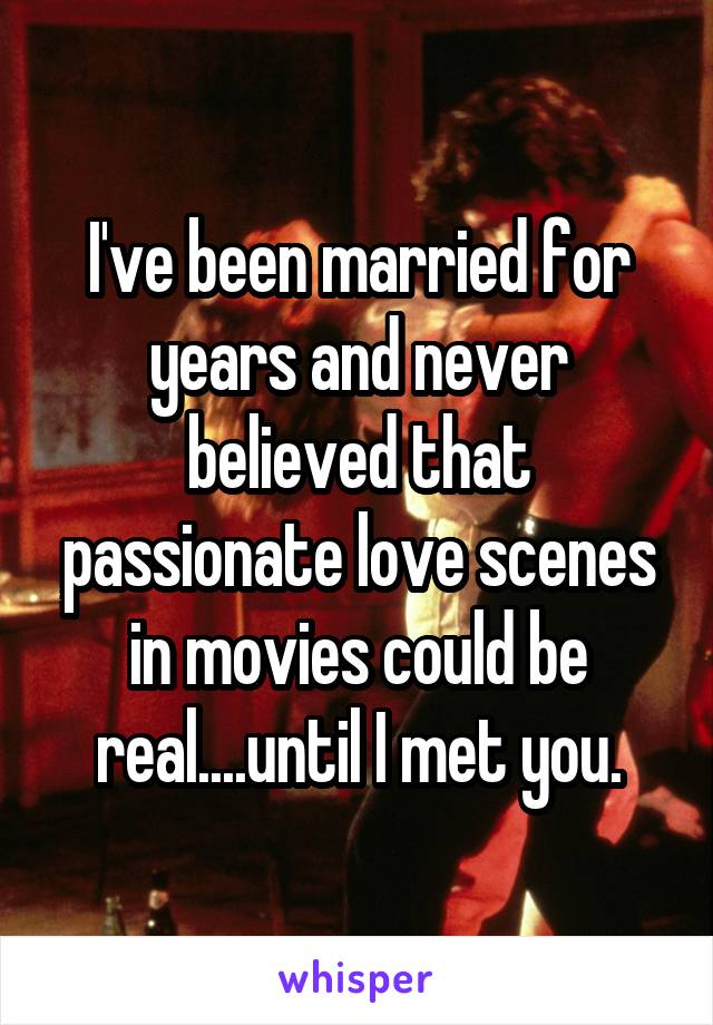 I've been married for years and never believed that passionate love scenes in movies could be real....until I met you.