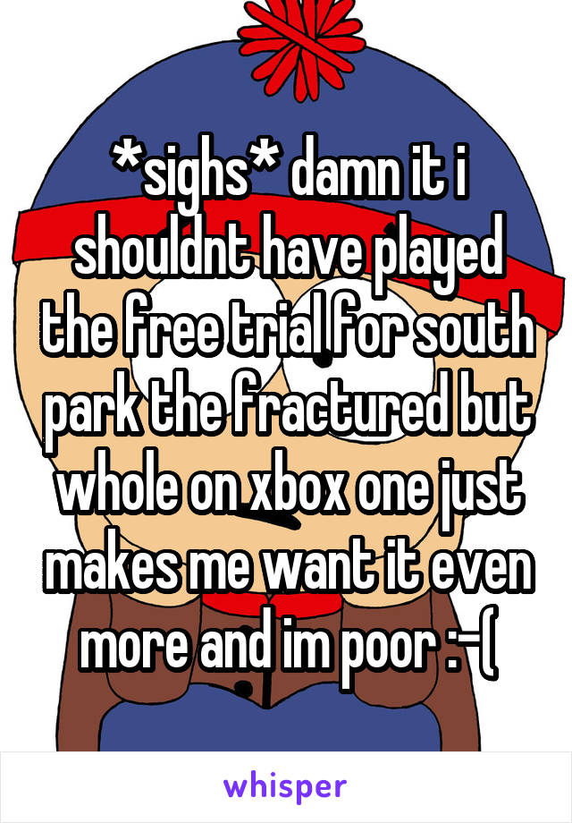 *sighs* damn it i shouldnt have played the free trial for south park the fractured but whole on xbox one just makes me want it even more and im poor :-(