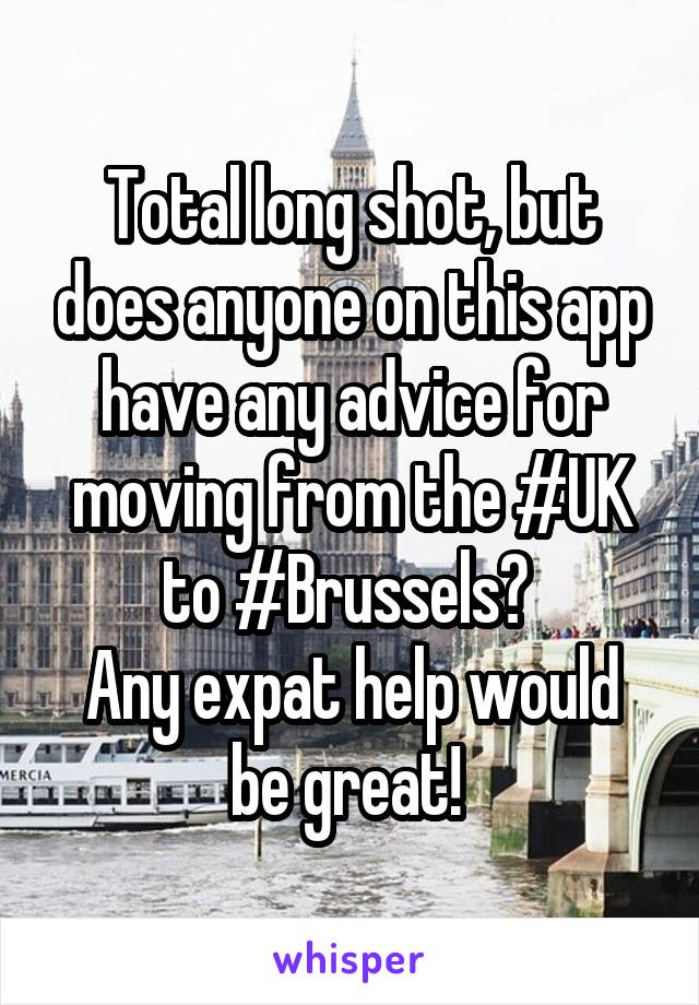 Total long shot, but does anyone on this app have any advice for moving from the #UK to #Brussels?  Any expat help would be great!