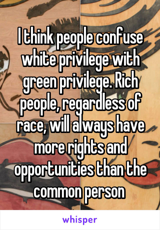I think people confuse white privilege with green privilege. Rich people, regardless of race, will always have more rights and opportunities than the common person