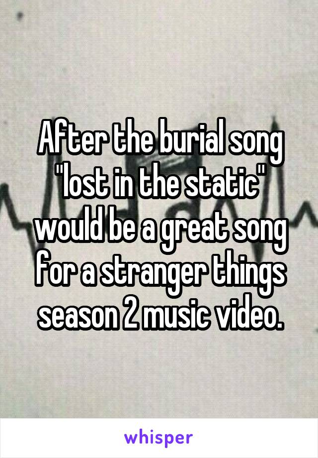 "After the burial song ""lost in the static"" would be a great song for a stranger things season 2 music video."