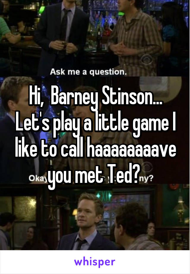 Hi,  Barney Stinson... Let's play a little game I like to call haaaaaaaave you met Ted?