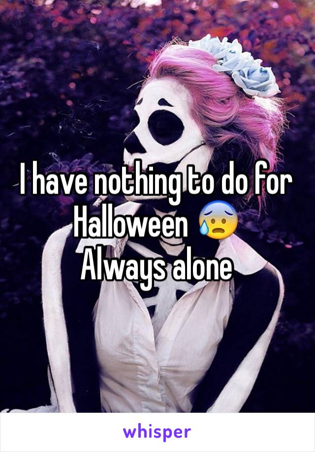 I have nothing to do for Halloween 😰  Always alone