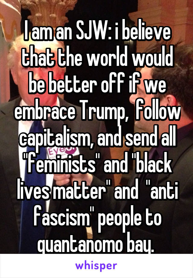 """I am an SJW: i believe that the world would be better off if we embrace Trump,  follow capitalism, and send all """"feminists"""" and """"black lives matter"""" and  """"anti fascism"""" people to guantanomo bay."""