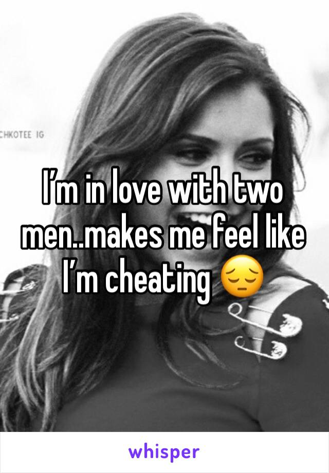 I'm in love with two men..makes me feel like I'm cheating 😔
